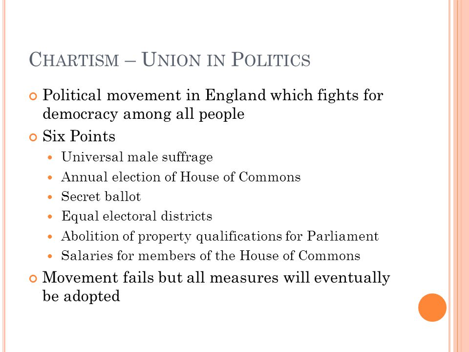 C HARTISM – U NION IN P OLITICS Political movement in England which fights for democracy among all people Six Points Universal male suffrage Annual election of House of Commons Secret ballot Equal electoral districts Abolition of property qualifications for Parliament Salaries for members of the House of Commons Movement fails but all measures will eventually be adopted