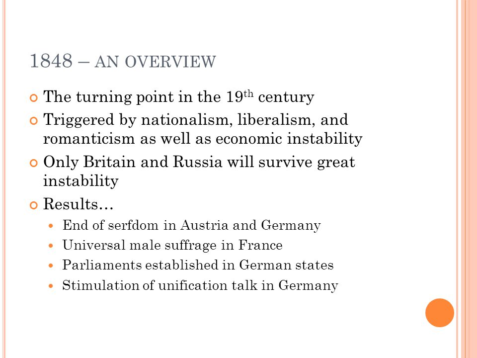 1848 – AN OVERVIEW The turning point in the 19 th century Triggered by nationalism, liberalism, and romanticism as well as economic instability Only Britain and Russia will survive great instability Results… End of serfdom in Austria and Germany Universal male suffrage in France Parliaments established in German states Stimulation of unification talk in Germany