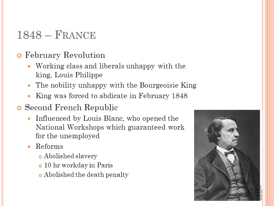 1848 – F RANCE February Revolution Working class and liberals unhappy with the king, Louis Philippe The nobility unhappy with the Bourgeoisie King King was forced to abdicate in February 1848 Second French Republic Influenced by Louis Blanc, who opened the National Workshops which guaranteed work for the unemployed Reforms Abolished slavery 10 hr workday in Paris Abolished the death penalty