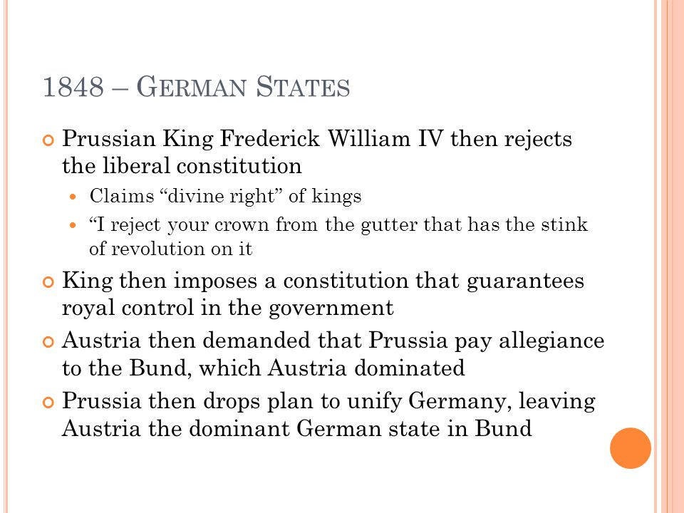 1848 – G ERMAN S TATES Prussian King Frederick William IV then rejects the liberal constitution Claims divine right of kings I reject your crown from