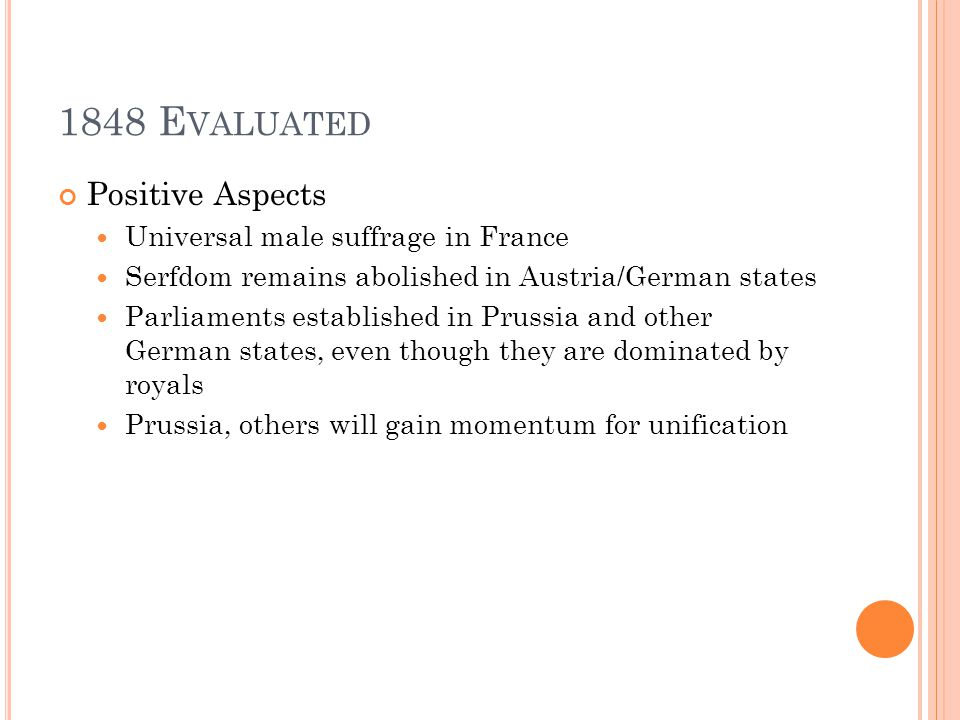 1848 E VALUATED Positive Aspects Universal male suffrage in France Serfdom remains abolished in Austria/German states Parliaments established in Prussia and other German states, even though they are dominated by royals Prussia, others will gain momentum for unification