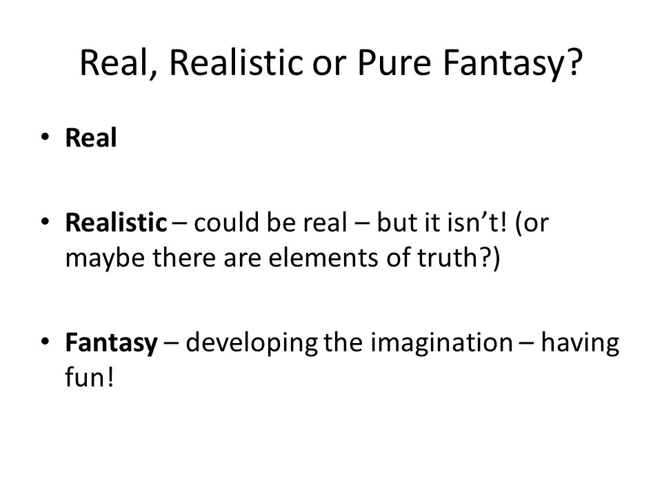 Real, Realistic or Pure Fantasy? Real Realistic – could be real – but it isnt! (or maybe there are elements of truth?) Fantasy – developing the imagin