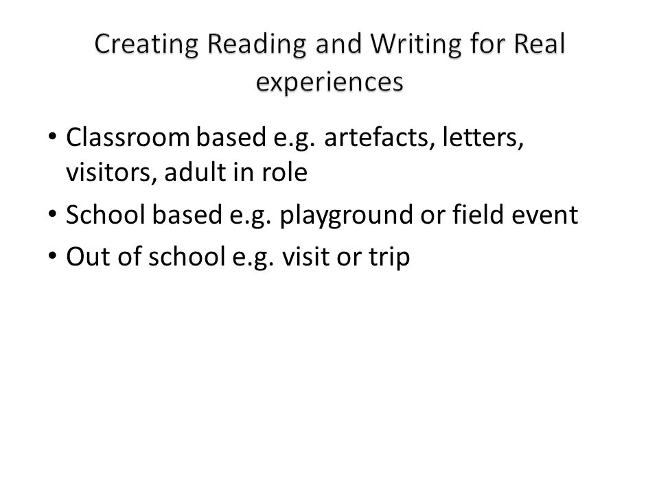 Classroom based e.g. artefacts, letters, visitors, adult in role School based e.g. playground or field event Out of school e.g. visit or trip