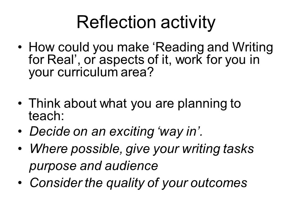Reflection activity How could you make Reading and Writing for Real, or aspects of it, work for you in your curriculum area.