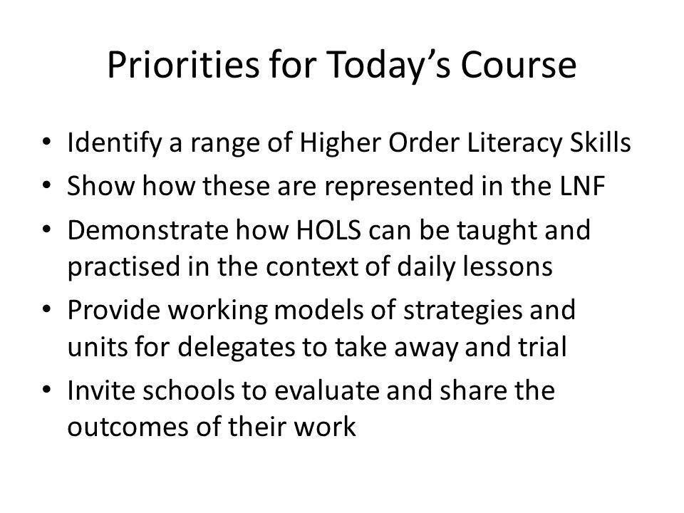 Priorities for Todays Course Identify a range of Higher Order Literacy Skills Show how these are represented in the LNF Demonstrate how HOLS can be taught and practised in the context of daily lessons Provide working models of strategies and units for delegates to take away and trial Invite schools to evaluate and share the outcomes of their work