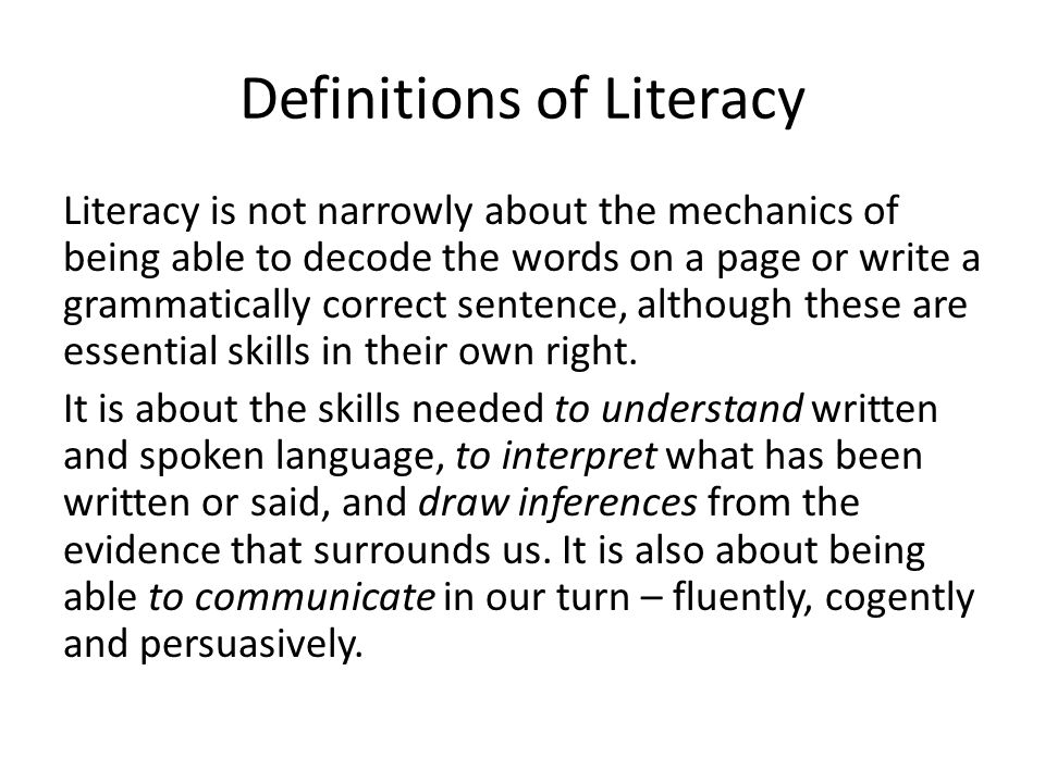 Definitions of Literacy Literacy is not narrowly about the mechanics of being able to decode the words on a page or write a grammatically correct sent