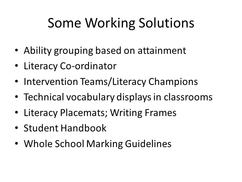 Some Working Solutions Ability grouping based on attainment Literacy Co-ordinator Intervention Teams/Literacy Champions Technical vocabulary displays in classrooms Literacy Placemats; Writing Frames Student Handbook Whole School Marking Guidelines