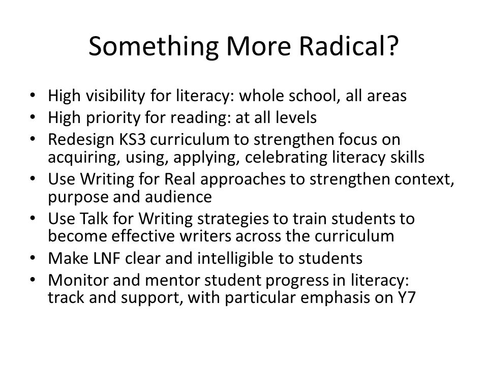 Something More Radical? High visibility for literacy: whole school, all areas High priority for reading: at all levels Redesign KS3 curriculum to stre