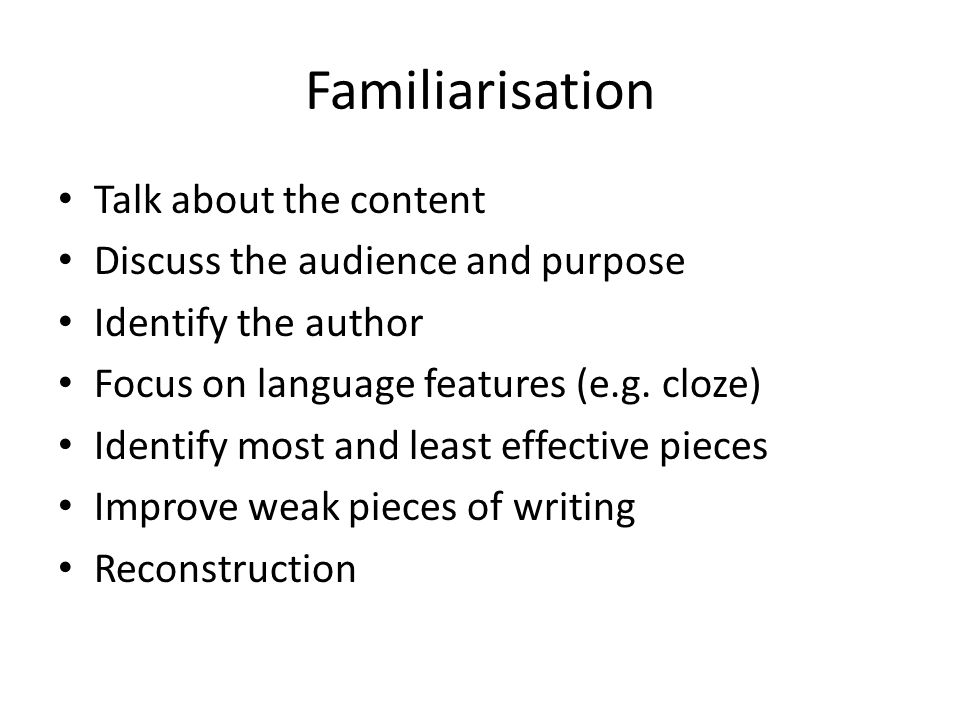 Familiarisation Talk about the content Discuss the audience and purpose Identify the author Focus on language features (e.g. cloze) Identify most and