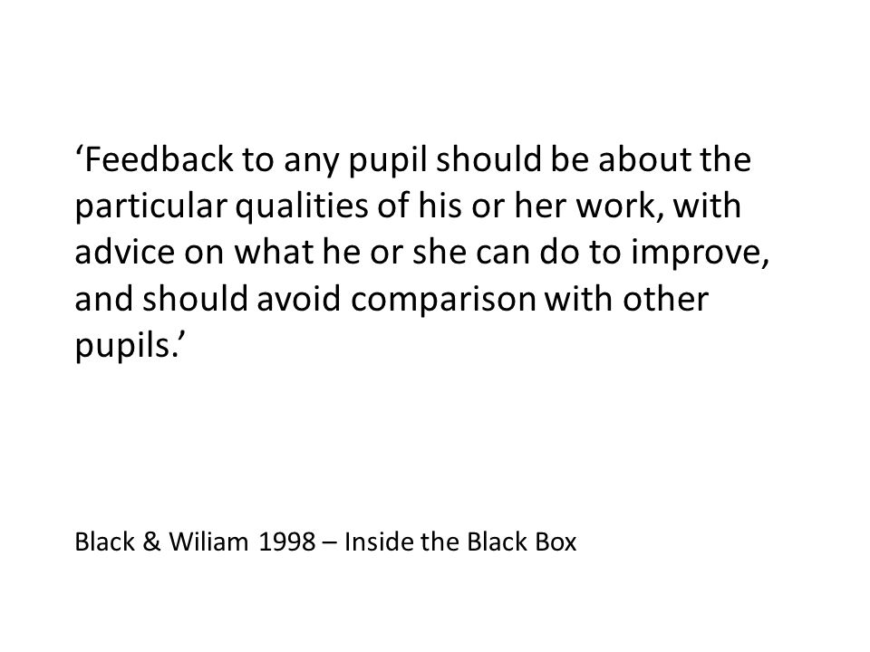 Feedback to any pupil should be about the particular qualities of his or her work, with advice on what he or she can do to improve, and should avoid c