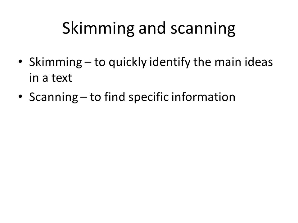 Skimming and scanning Skimming – to quickly identify the main ideas in a text Scanning – to find specific information