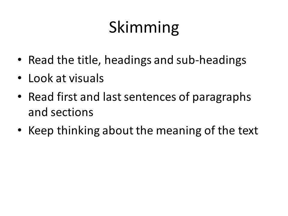 Skimming Read the title, headings and sub-headings Look at visuals Read first and last sentences of paragraphs and sections Keep thinking about the me