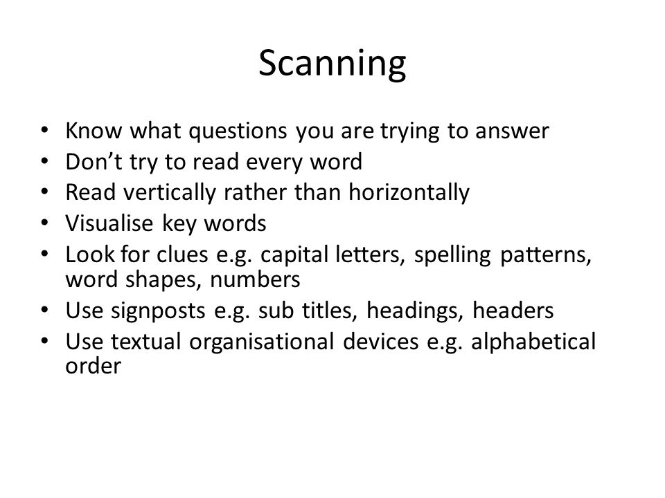 Scanning Know what questions you are trying to answer Dont try to read every word Read vertically rather than horizontally Visualise key words Look fo