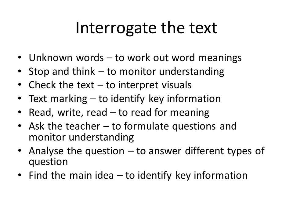 Interrogate the text Unknown words – to work out word meanings Stop and think – to monitor understanding Check the text – to interpret visuals Text marking – to identify key information Read, write, read – to read for meaning Ask the teacher – to formulate questions and monitor understanding Analyse the question – to answer different types of question Find the main idea – to identify key information