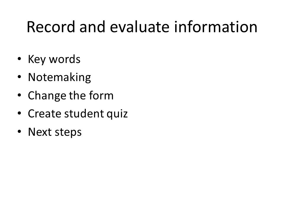 Record and evaluate information Key words Notemaking Change the form Create student quiz Next steps