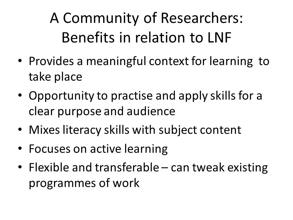 A Community of Researchers: Benefits in relation to LNF Provides a meaningful context for learning to take place Opportunity to practise and apply skills for a clear purpose and audience Mixes literacy skills with subject content Focuses on active learning Flexible and transferable – can tweak existing programmes of work
