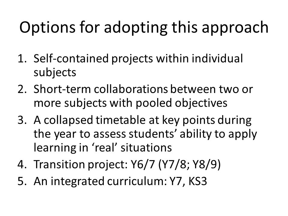 Options for adopting this approach 1.Self-contained projects within individual subjects 2.Short-term collaborations between two or more subjects with