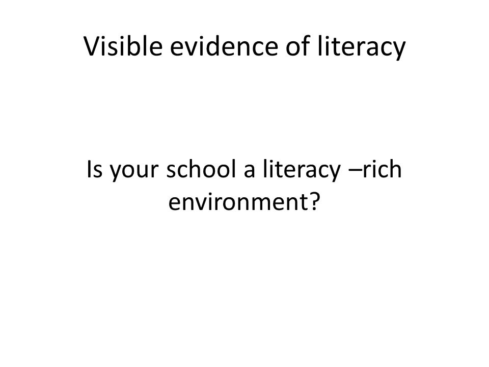 Visible evidence of literacy Is your school a literacy –rich environment?