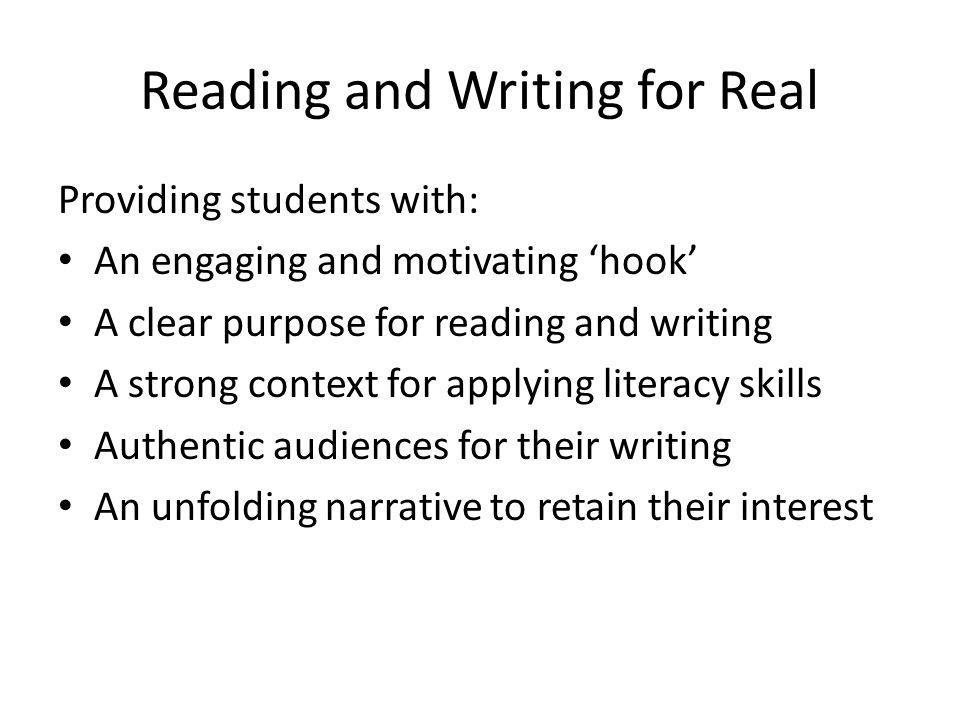 Providing students with: An engaging and motivating hook A clear purpose for reading and writing A strong context for applying literacy skills Authentic audiences for their writing An unfolding narrative to retain their interest