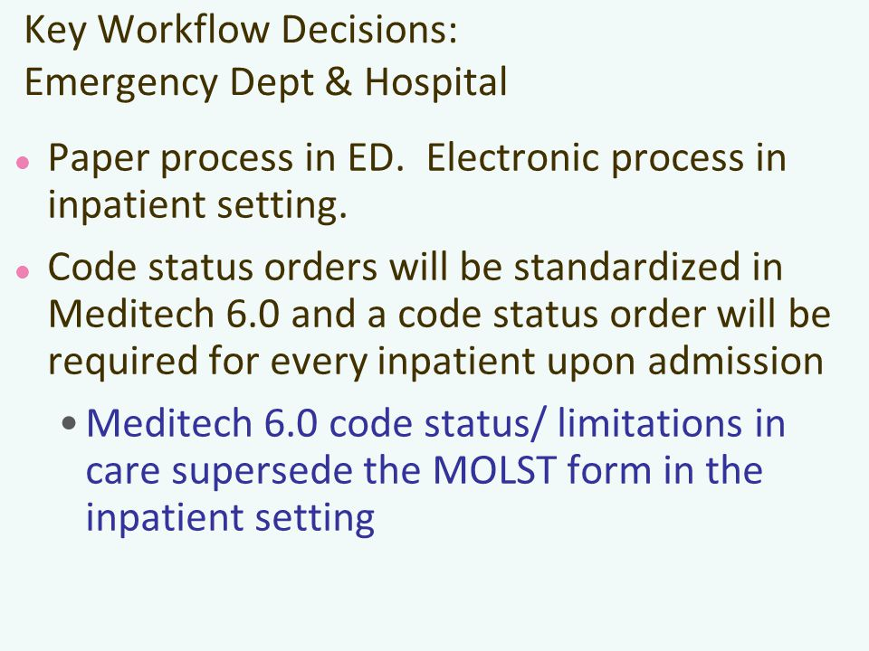 Key Workflow Decisions: Emergency Dept & Hospital Paper process in ED. Electronic process in inpatient setting. Code status orders will be standardize
