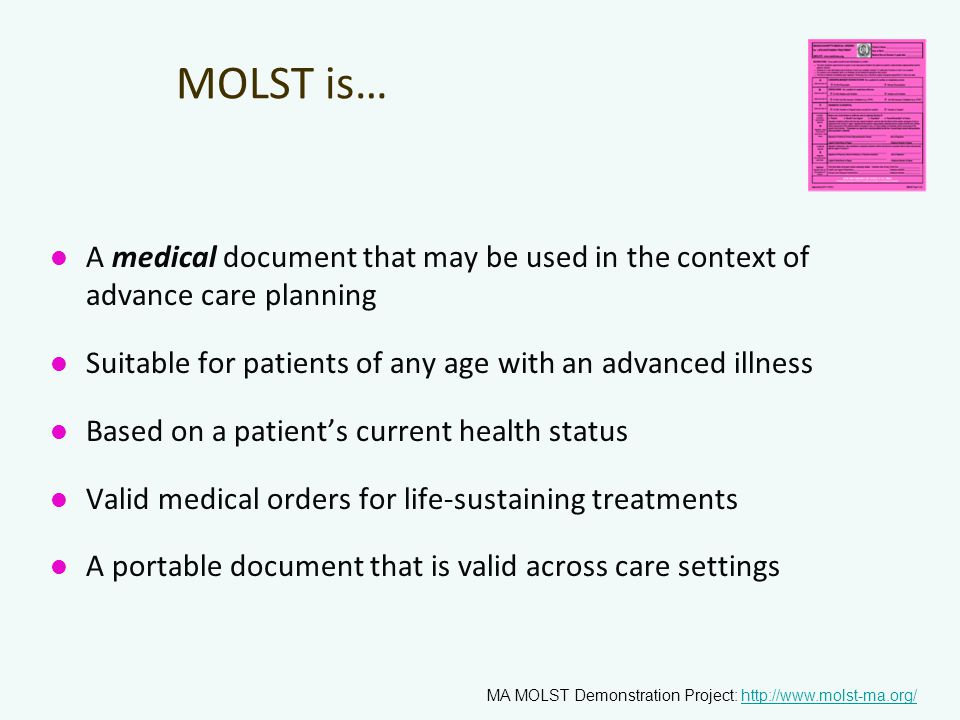 MOLST is… A medical document that may be used in the context of advance care planning Suitable for patients of any age with an advanced illness Based