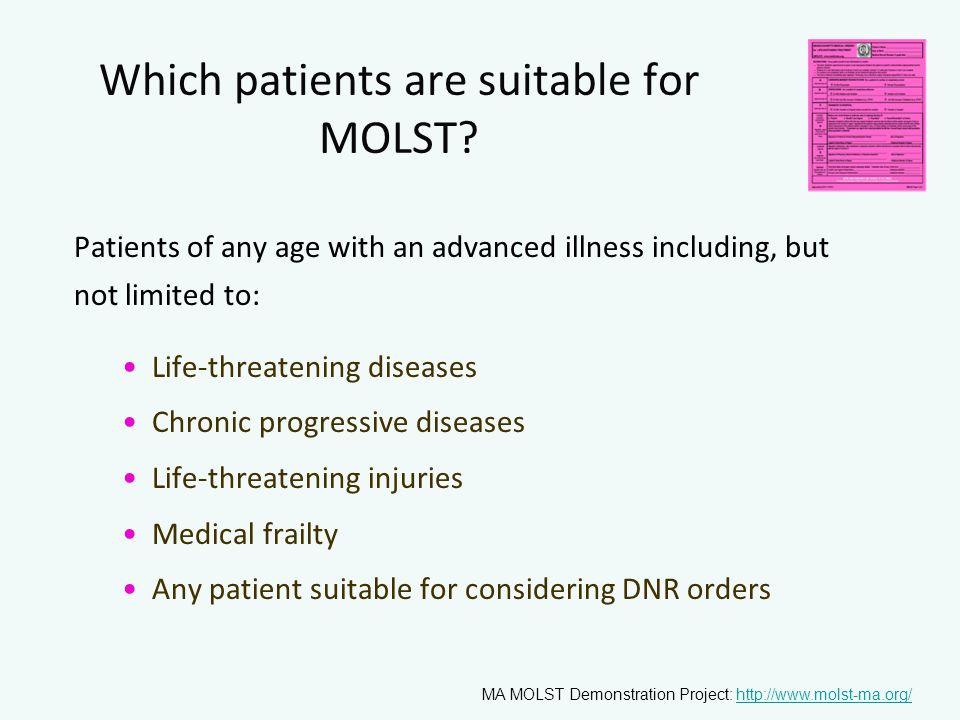 Which patients are suitable for MOLST? Patients of any age with an advanced illness including, but not limited to: Life-threatening diseases Chronic p