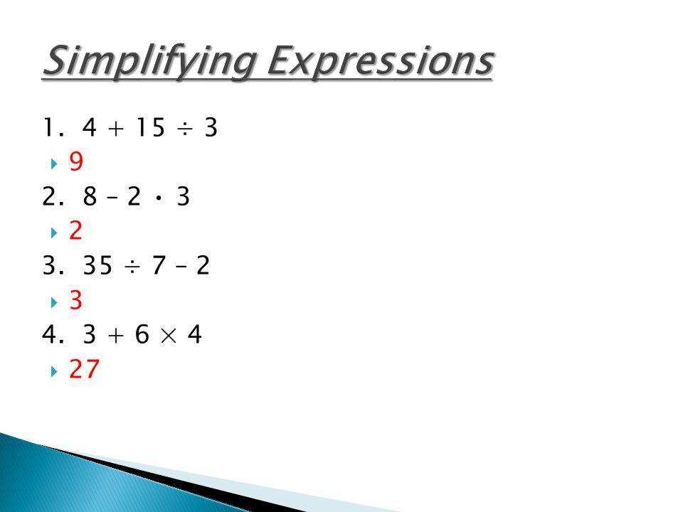 1. 4 + 15 ÷ 3 9 2. 8 – 2 3 2 3. 35 ÷ 7 – 2 3 4. 3 + 6 × 4 27