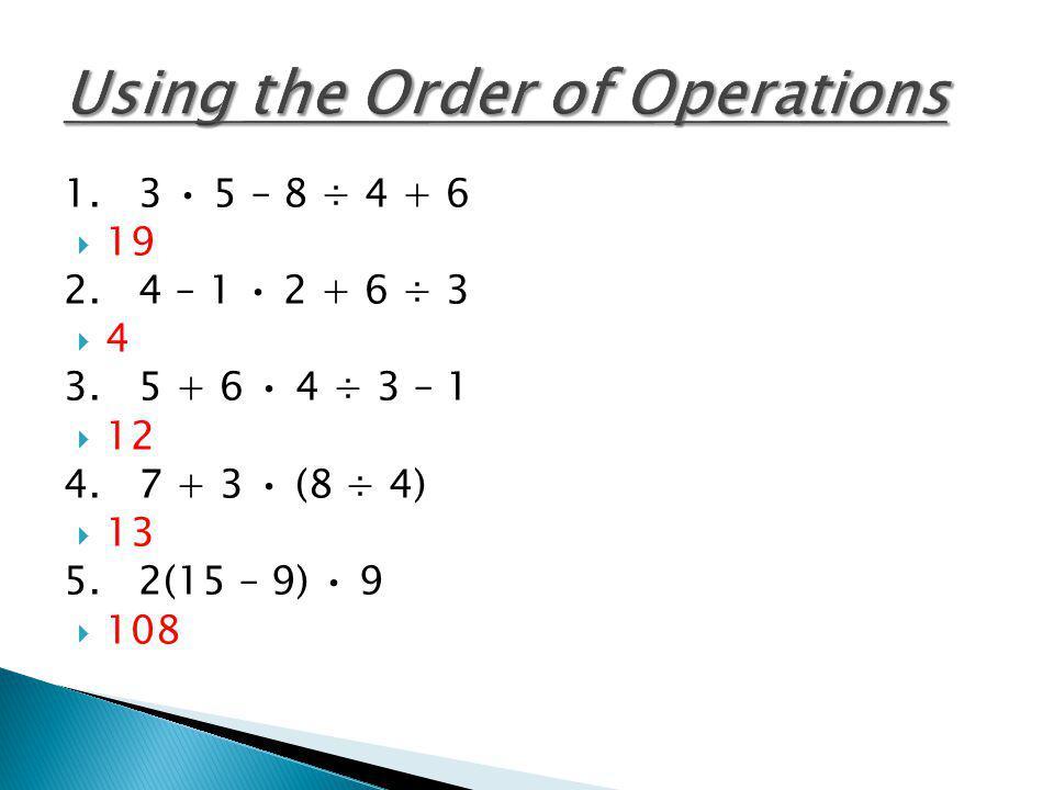 1. 3 5 – 8 ÷ 4 + 6 19 2. 4 – 1 2 + 6 ÷ 3 4 3. 5 + 6 4 ÷ 3 – 1 12 4. 7 + 3 (8 ÷ 4) 13 5. 2(15 – 9) 9 108