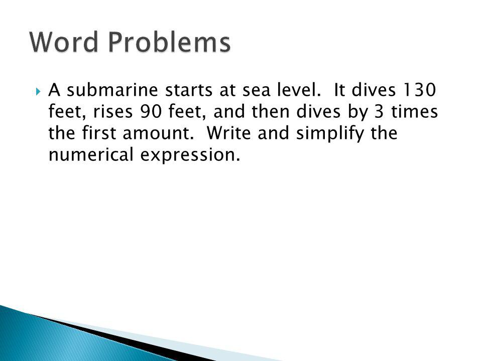 A submarine starts at sea level. It dives 130 feet, rises 90 feet, and then dives by 3 times the first amount. Write and simplify the numerical expres