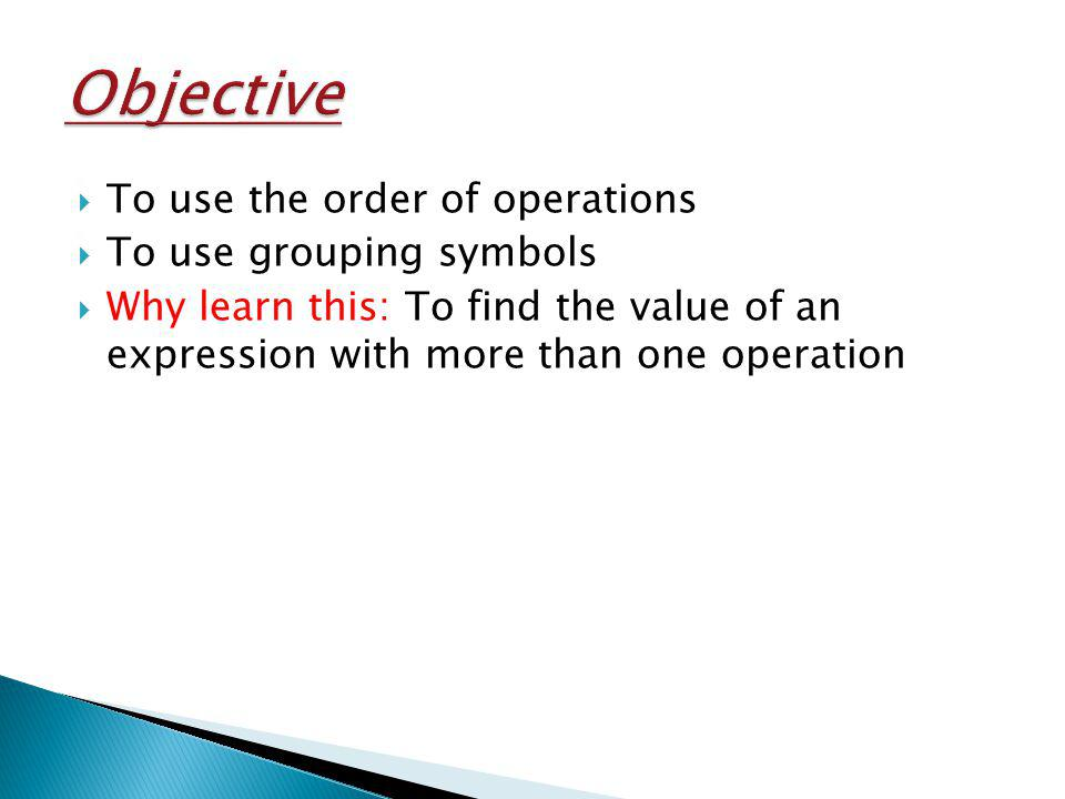 To use the order of operations To use grouping symbols Why learn this: To find the value of an expression with more than one operation