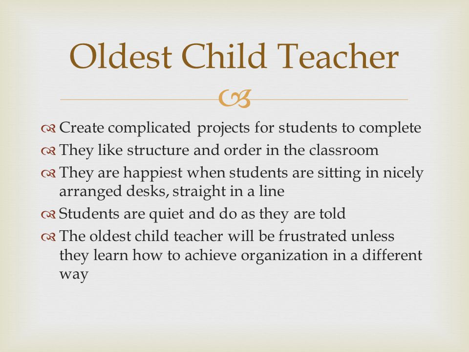 Create complicated projects for students to complete They like structure and order in the classroom They are happiest when students are sitting in nic