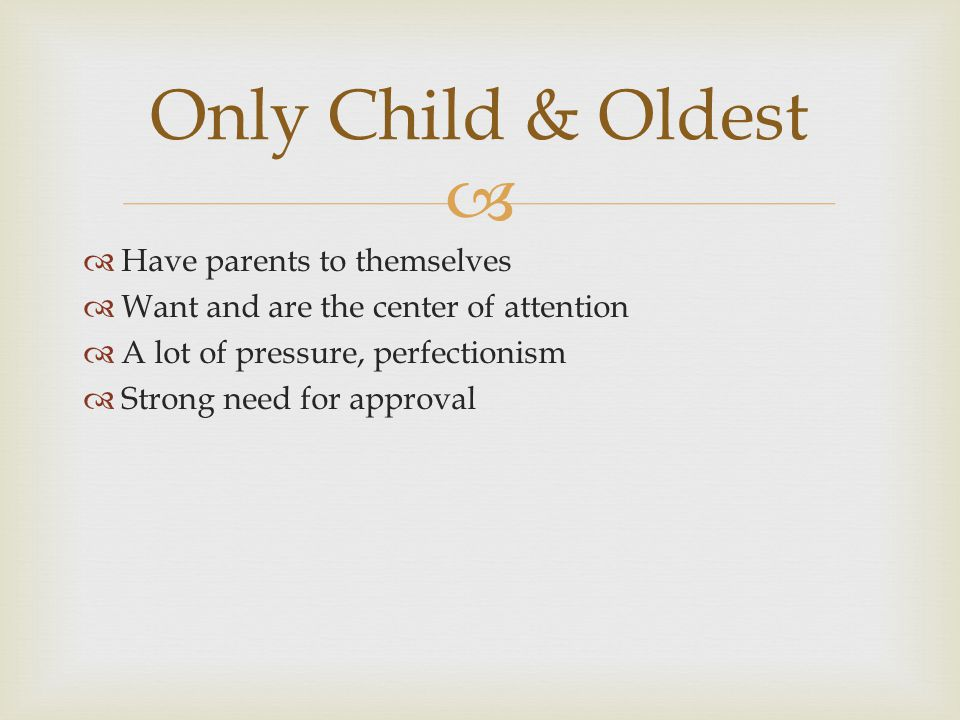 Have parents to themselves Want and are the center of attention A lot of pressure, perfectionism Strong need for approval Only Child & Oldest