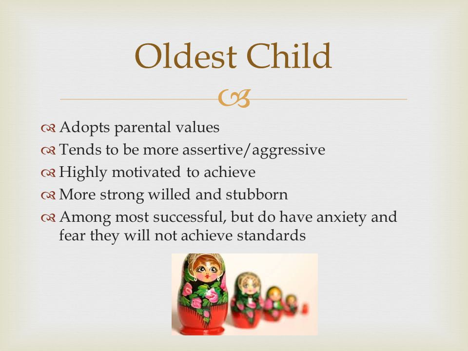 Adopts parental values Tends to be more assertive/aggressive Highly motivated to achieve More strong willed and stubborn Among most successful, but do