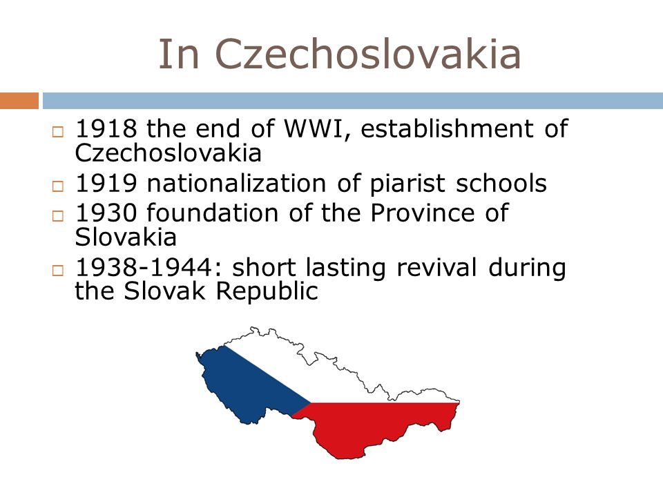 In Czechoslovakia 1918 the end of WWI, establishment of Czechoslovakia 1919 nationalization of piarist schools 1930 foundation of the Province of Slovakia 1938-1944: short lasting revival during the Slovak Republic