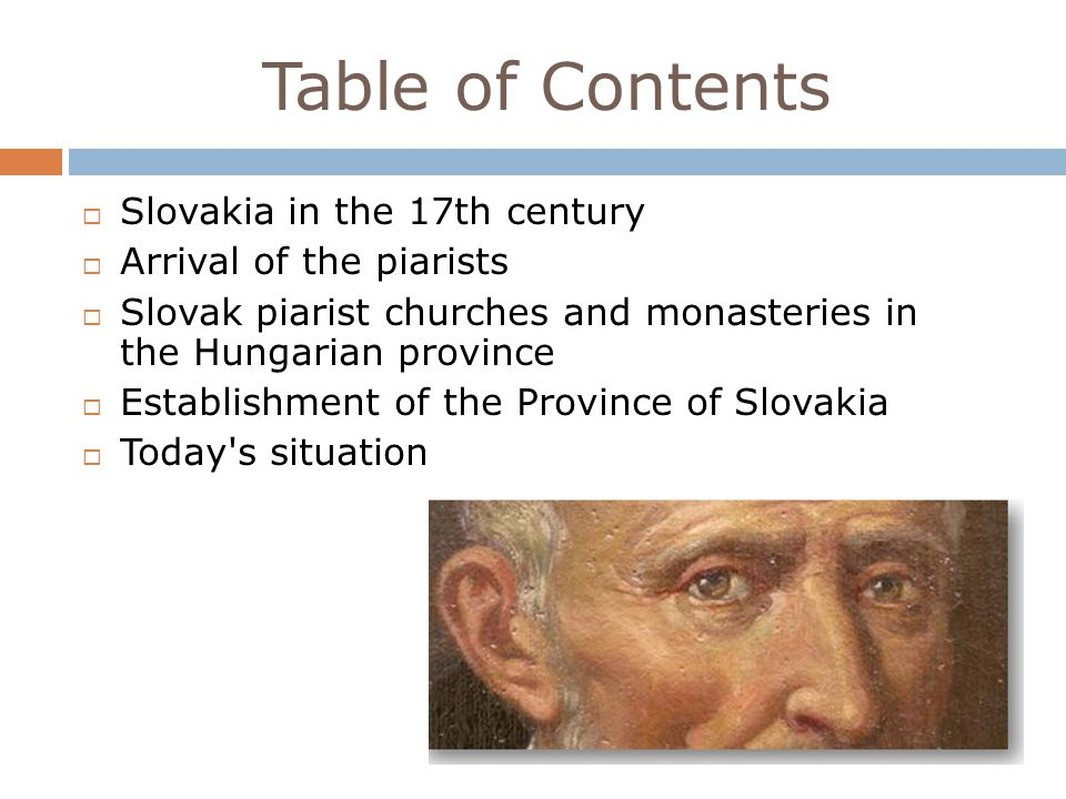 Table of Contents Slovakia in the 17th century Arrival of the piarists Slovak piarist churches and monasteries in the Hungarian province Establishment of the Province of Slovakia Today s situation