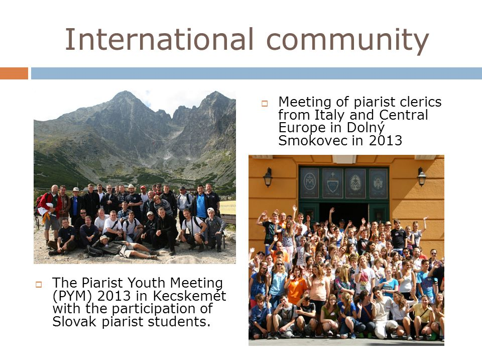 International community Meeting of piarist clerics from Italy and Central Europe in Dolný Smokovec in 2013 The Piarist Youth Meeting (PYM) 2013 in Kecskemét with the participation of Slovak piarist students.