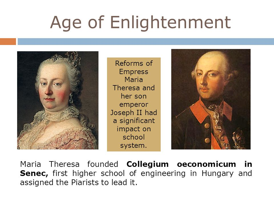 Age of Enlightenment Reforms of Empress Maria Theresa and her son emperor Joseph II had a significant impact on school system. Maria Theresa founded C