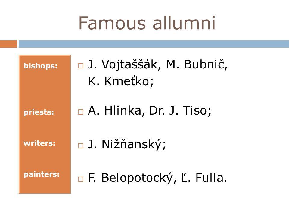 Famous allumni bishops: priests: writers: painters: J. Vojtaššák, M. Bubnič, K. Kmeťko; A. Hlinka, Dr. J. Tiso; J. Nižňanský; F. Belopotocký, Ľ. Fulla