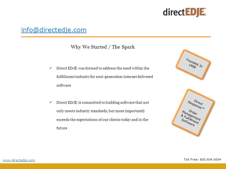 Why We Started / The Spark Direct EDJE was formed to address the need within the fulfillment industry for next-generation internet delivered software Direct EDJE is committed to building software that not only meets industry standards, but more importantly exceeds the expectations of our clients today and in the future Founded In 1998 Founded In 1998 Toll Free: Direct Response Order Management & Fulfillment Software Direct Response Order Management & Fulfillment Software