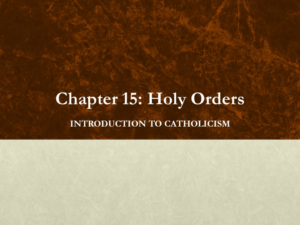 Chapter 15: Holy Orders INTRODUCTION TO CATHOLICISM
