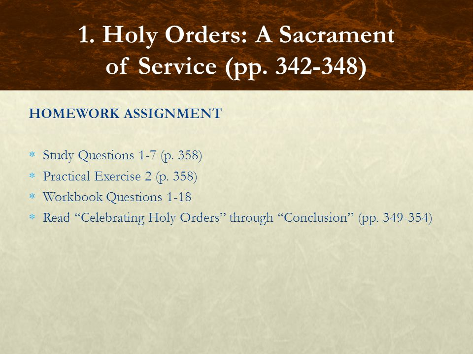 HOMEWORK ASSIGNMENT Study Questions 1-7 (p. 358) Practical Exercise 2 (p. 358) Workbook Questions 1-18 Read Celebrating Holy Orders through Conclusion