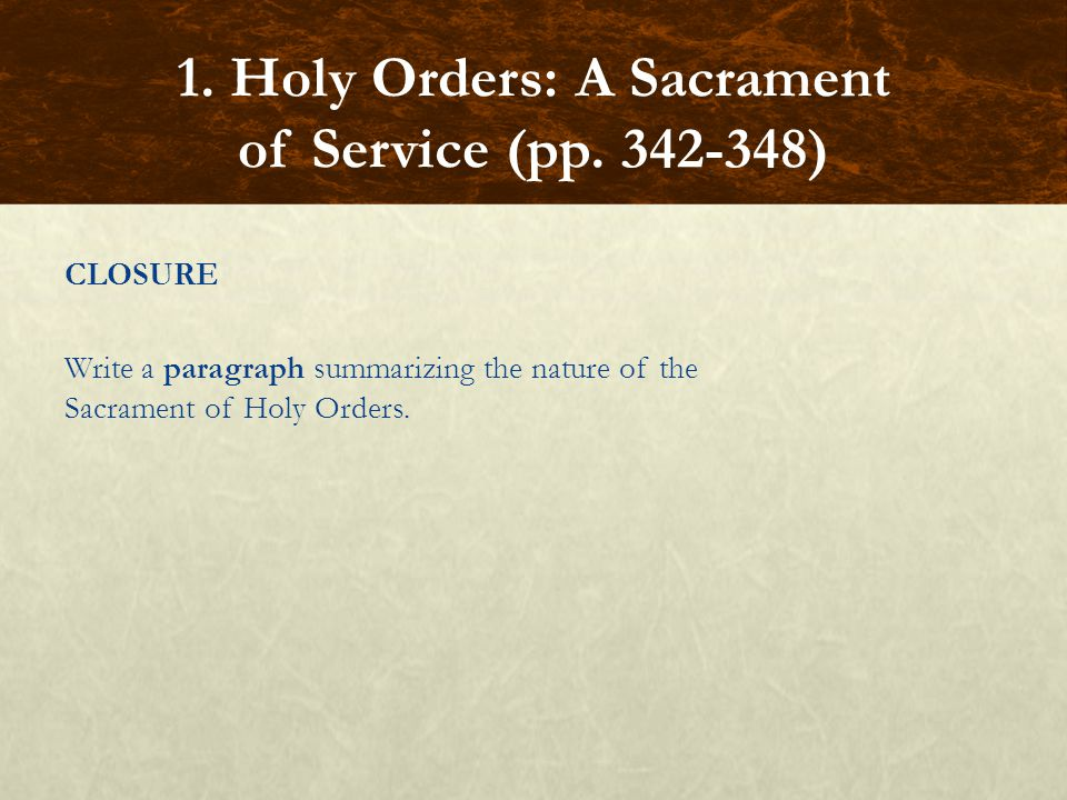 CLOSURE Write a paragraph summarizing the nature of the Sacrament of Holy Orders. 1. Holy Orders: A Sacrament of Service (pp. 342-348)