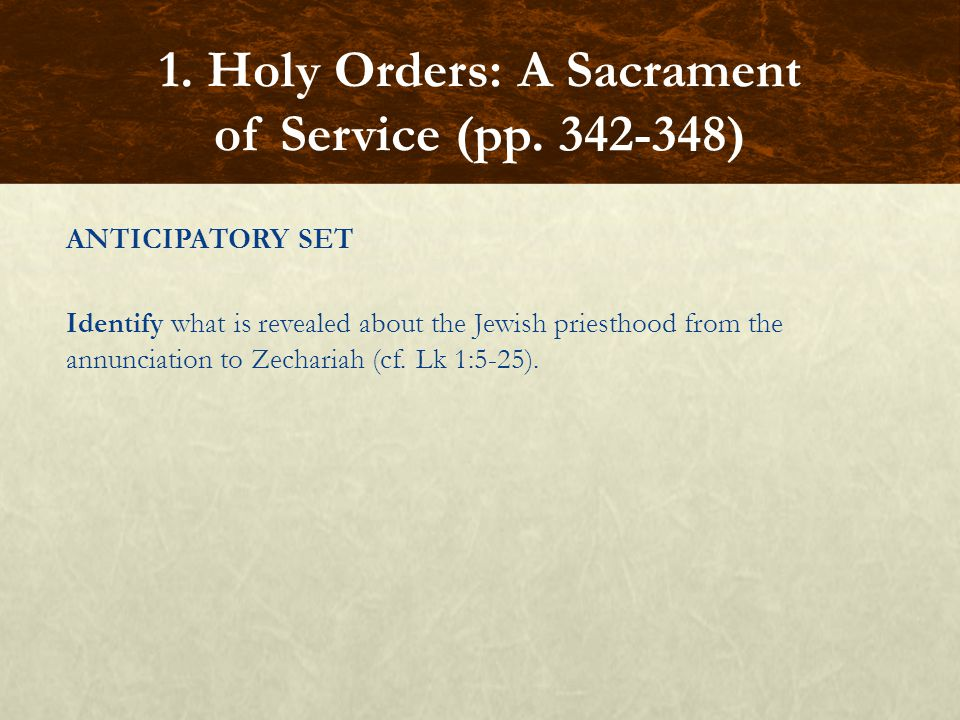 ANTICIPATORY SET Identify what is revealed about the Jewish priesthood from the annunciation to Zechariah (cf. Lk 1:5-25). 1. Holy Orders: A Sacrament