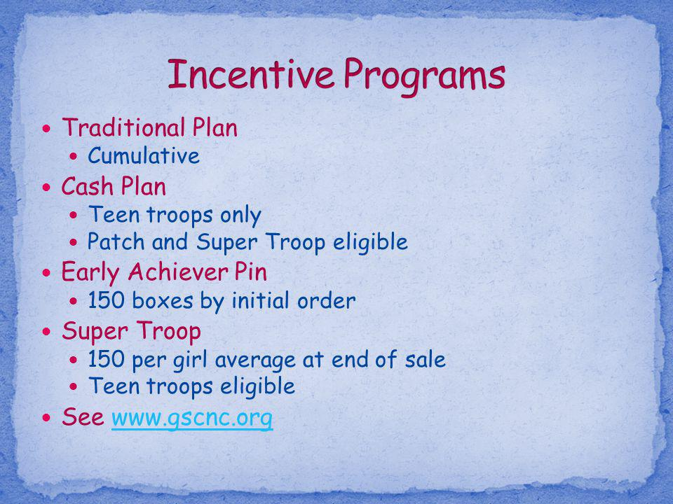 Traditional Plan Cumulative Cash Plan Teen troops only Patch and Super Troop eligible Early Achiever Pin 150 boxes by initial order Super Troop 150 pe