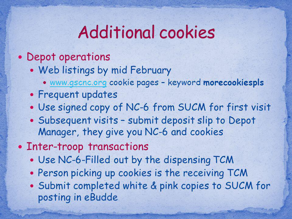 Depot operations Web listings by mid February www.gscnc.org cookie pages – keyword morecookiespls www.gscnc.org Frequent updates Use signed copy of NC-6 from SUCM for first visit Subsequent visits – submit deposit slip to Depot Manager, they give you NC-6 and cookies Inter-troop transactions Use NC-6-Filled out by the dispensing TCM Person picking up cookies is the receiving TCM Submit completed white & pink copies to SUCM for posting in eBudde