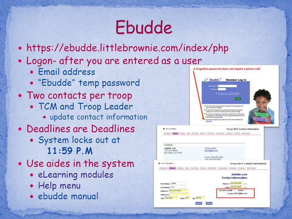 https://ebudde.littlebrownie.com/index/php Logon- after you are entered as a user Email address Ebudde temp password Two contacts per troop TCM and Tr
