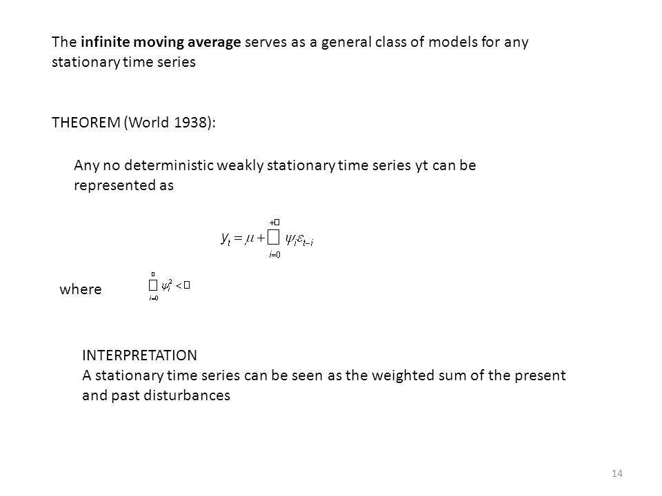 14 The infinite moving average serves as a general class of models for any stationary time series THEOREM (World 1938): Any no deterministic weakly st