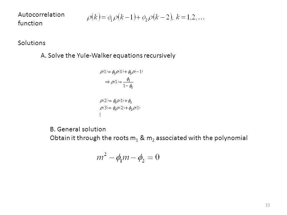 33 Autocorrelation function Solutions A. Solve the Yule-Walker equations recursively B. General solution Obtain it through the roots m 1 & m 2 associa
