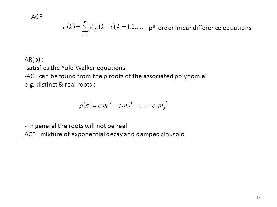 43 ACF p th order linear difference equations AR(p) : -satisfies the Yule-Walker equations -ACF can be found from the p roots of the associated polyno