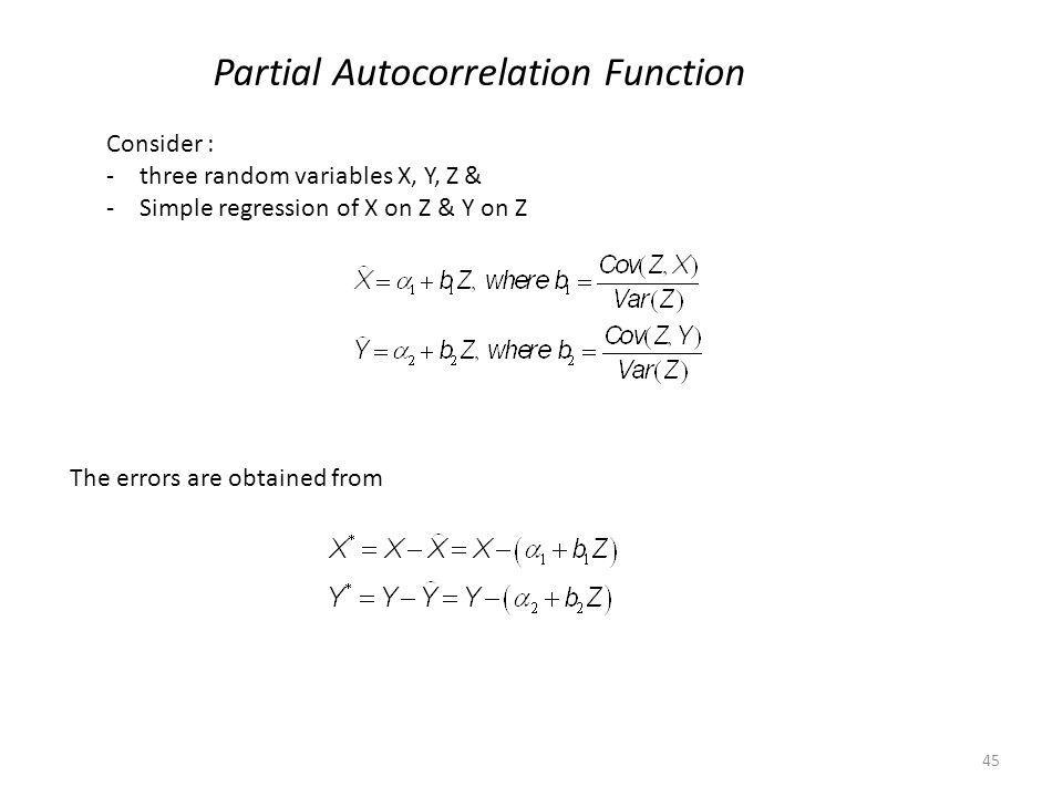 45 Partial Autocorrelation Function Consider : -three random variables X, Y, Z & -Simple regression of X on Z & Y on Z The errors are obtained from